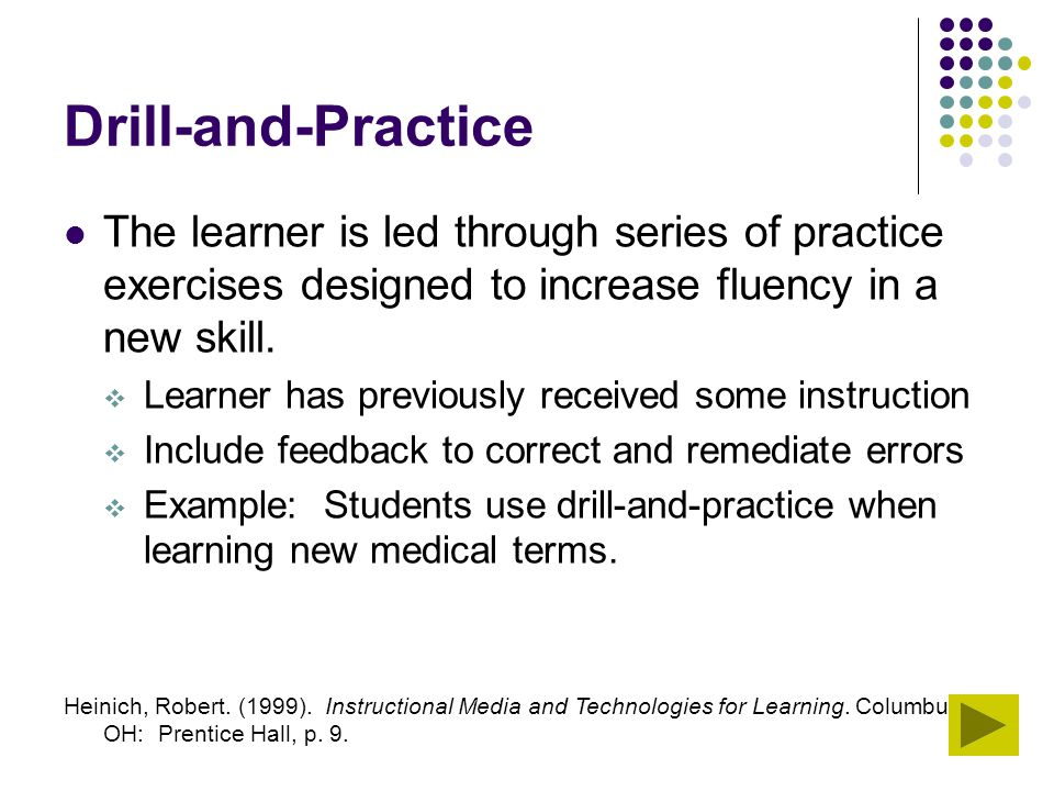 Drill-and-Practice The learner is led through series of practice exercises designed to increase fluency in a new skill.