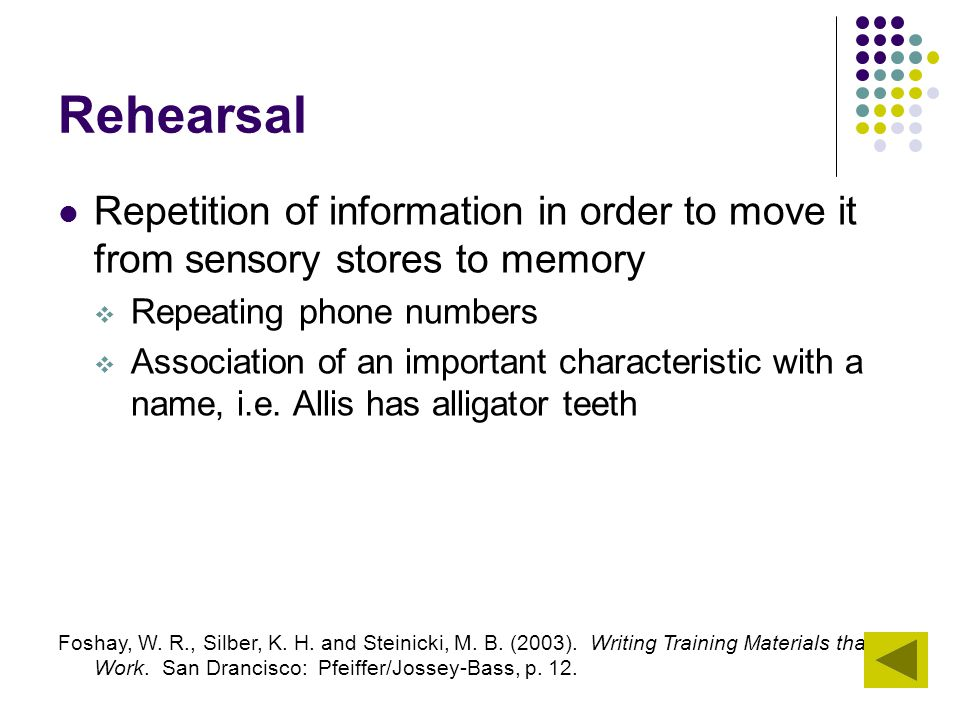 Rehearsal Repetition of information in order to move it from sensory stores to memory. Repeating phone numbers.