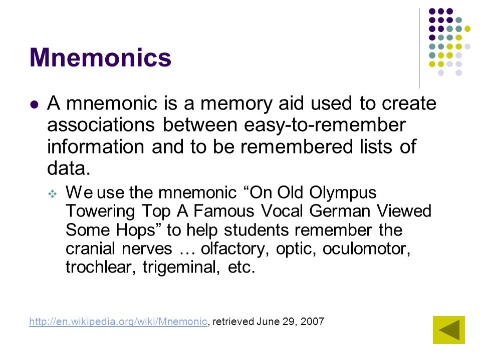 Mnemonics A mnemonic is a memory aid used to create associations between easy-to-remember information and to be remembered lists of data.