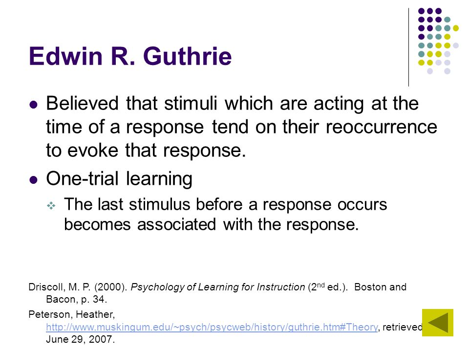 Edwin R. Guthrie Believed that stimuli which are acting at the time of a response tend on their reoccurrence to evoke that response.