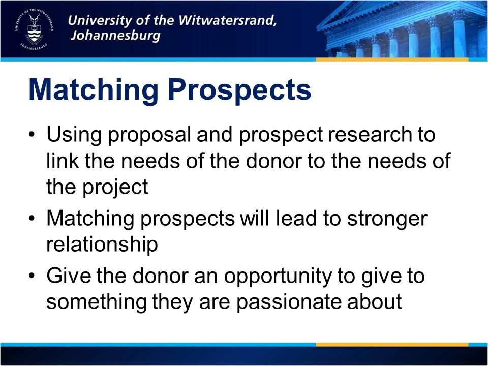 Matching Prospects Using proposal and prospect research to link the needs of the donor to the needs of the project.