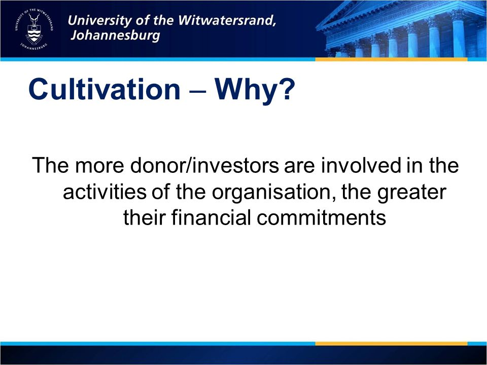 Cultivation – Why The more donor/investors are involved in the activities of the organisation, the greater their financial commitments.