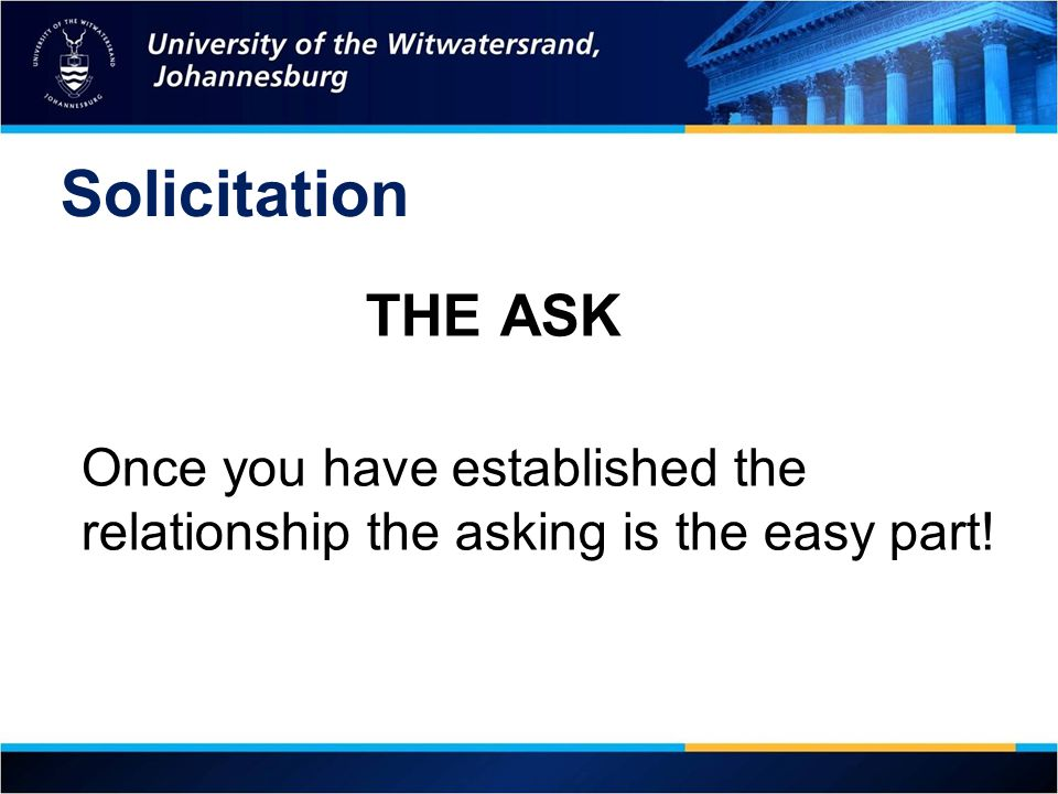 Solicitation THE ASK Once you have established the relationship the asking is the easy part! 18