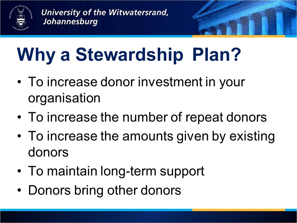 Why a Stewardship Plan To increase donor investment in your organisation. To increase the number of repeat donors.