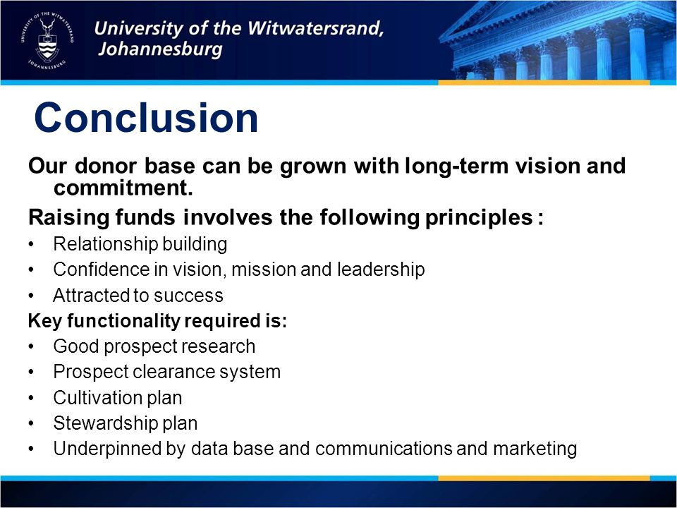 Conclusion Our donor base can be grown with long-term vision and commitment. Raising funds involves the following principles :