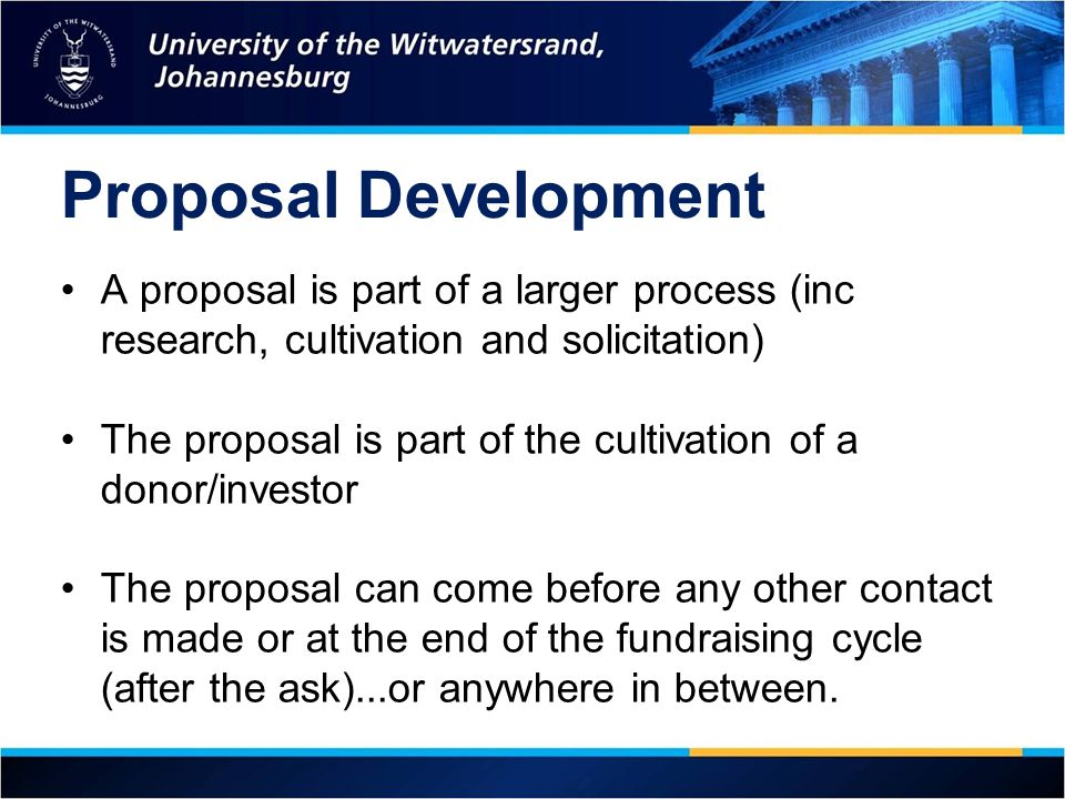Proposal Development A proposal is part of a larger process (inc research, cultivation and solicitation)