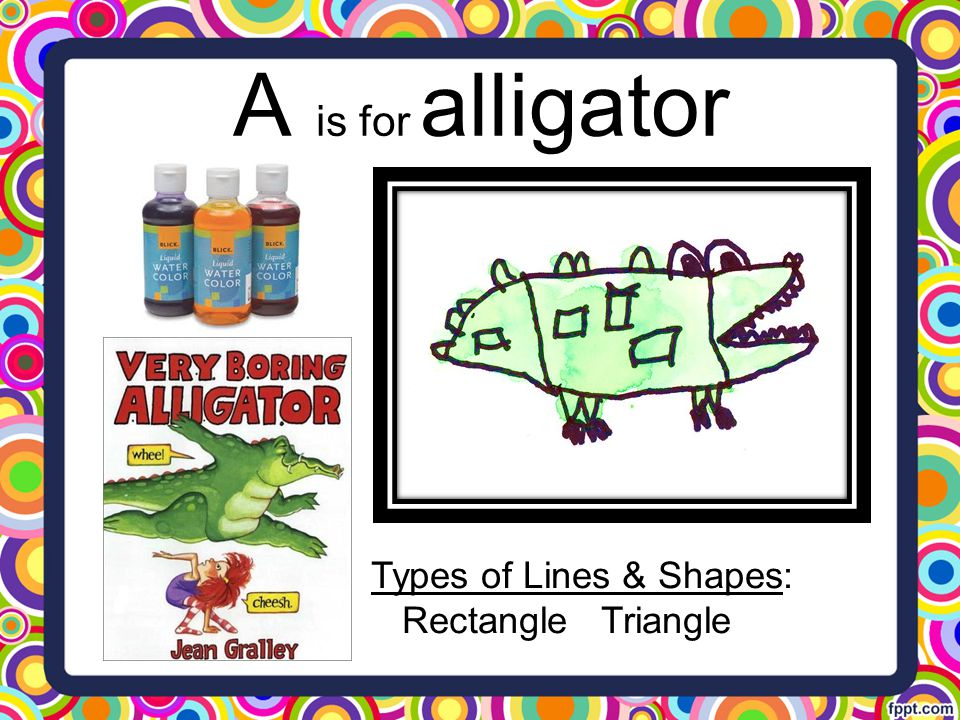A is for alligator Types of Lines & Shapes: Rectangle Triangle