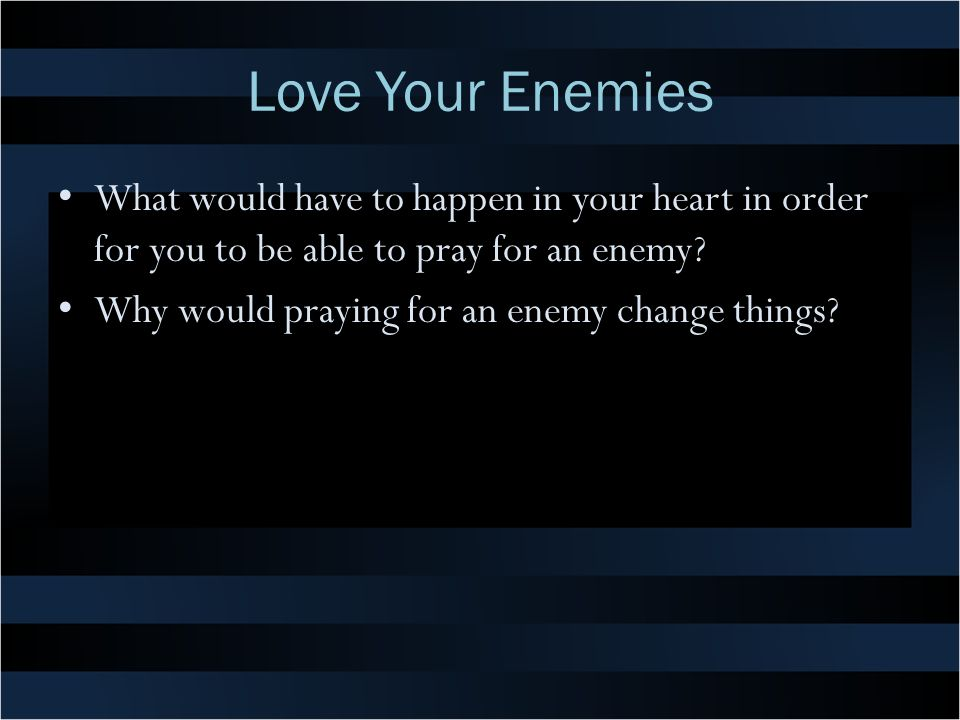 Love Your Enemies What would have to happen in your heart in order for you to be able to pray for an enemy