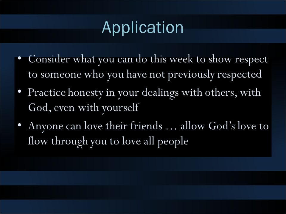Application Consider what you can do this week to show respect to someone who you have not previously respected.