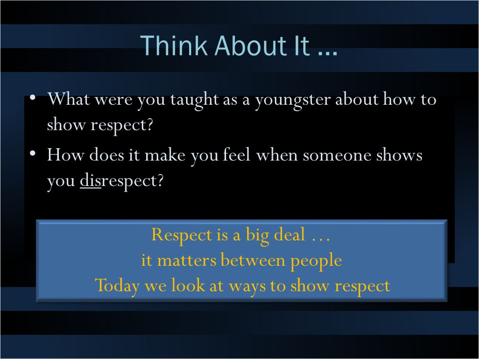 Think About It … What were you taught as a youngster about how to show respect How does it make you feel when someone shows you disrespect