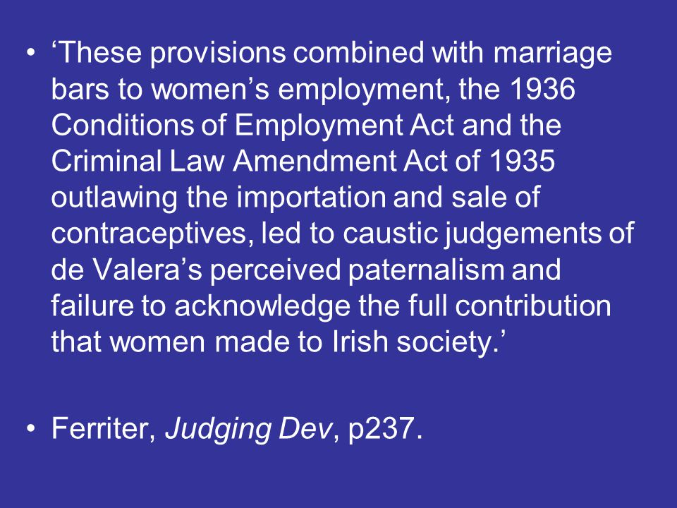 'These provisions combined with marriage bars to women's employment, the 1936 Conditions of Employment Act and the Criminal Law Amendment Act of 1935 outlawing the importation and sale of contraceptives, led to caustic judgements of de Valera's perceived paternalism and failure to acknowledge the full contribution that women made to Irish society.'