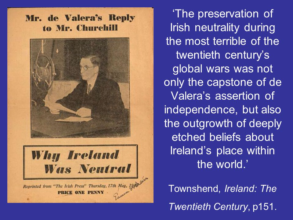 'The preservation of Irish neutrality during the most terrible of the twentieth century's global wars was not only the capstone of de Valera's assertion of independence, but also the outgrowth of deeply etched beliefs about Ireland's place within the world.' Townshend, Ireland: The Twentieth Century, p151.