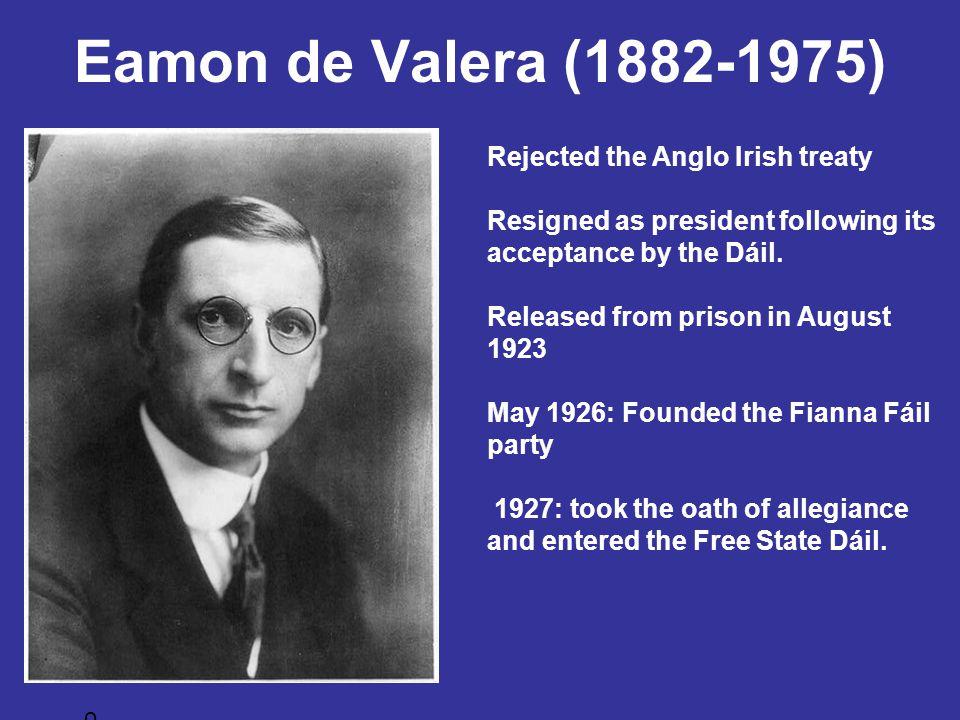 Eamon de Valera (1882-1975) Rejected the Anglo Irish treaty