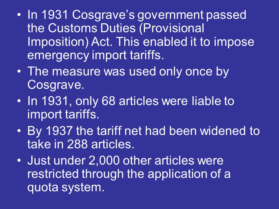 In 1931 Cosgrave's government passed the Customs Duties (Provisional Imposition) Act. This enabled it to impose emergency import tariffs.
