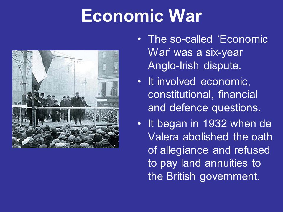 Economic War The so-called 'Economic War' was a six-year Anglo-Irish dispute. It involved economic, constitutional, financial and defence questions.