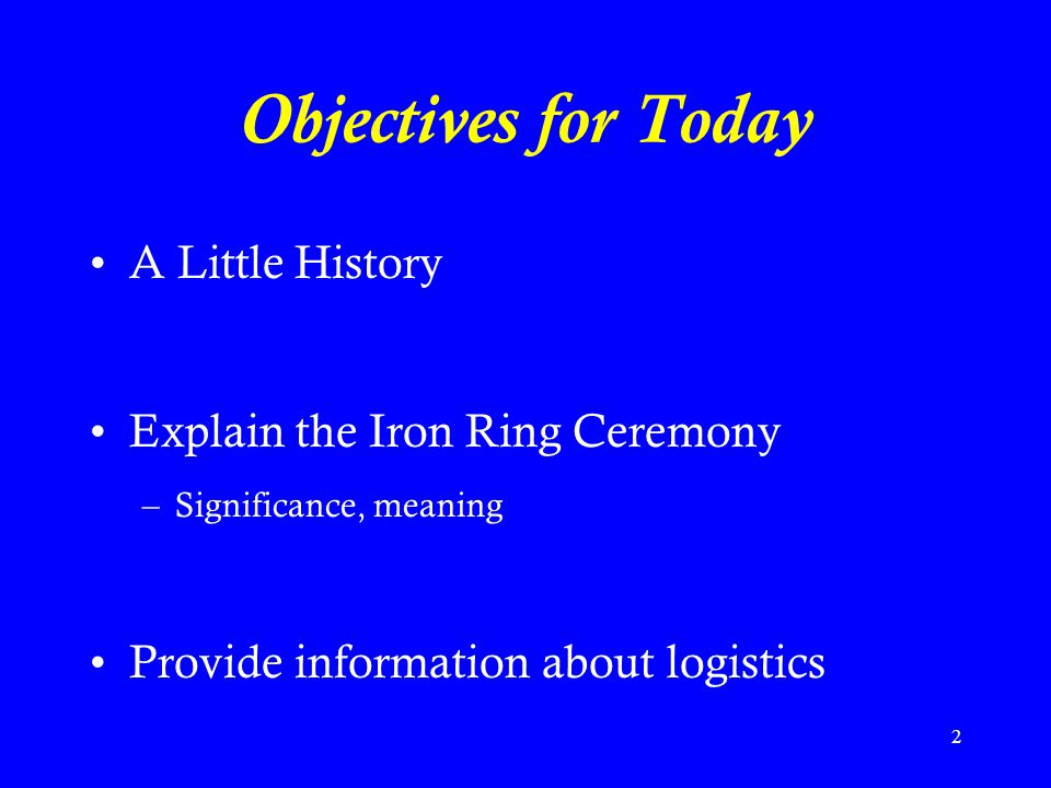 Objectives for Today A Little History Explain the Iron Ring Ceremony