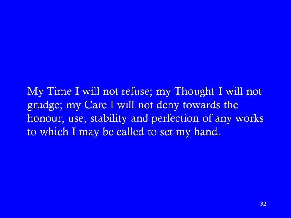 My Time I will not refuse; my Thought I will not grudge; my Care I will not deny towards the honour, use, stability and perfection of any works to which I may be called to set my hand.