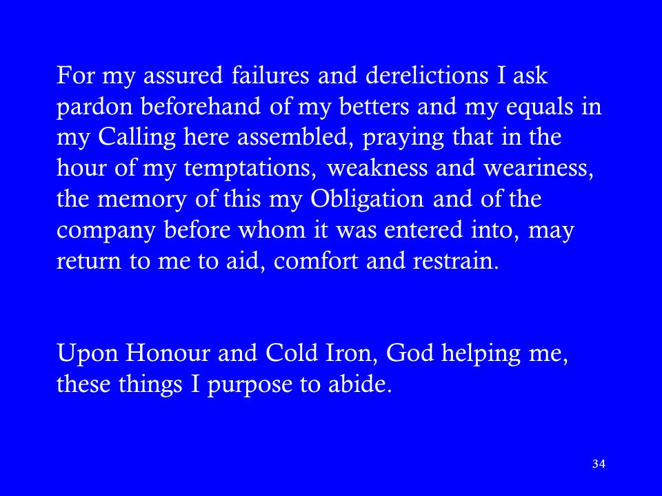 For my assured failures and derelictions I ask pardon beforehand of my betters and my equals in my Calling here assembled, praying that in the hour of my temptations, weakness and weariness, the memory of this my Obligation and of the company before whom it was entered into, may return to me to aid, comfort and restrain.