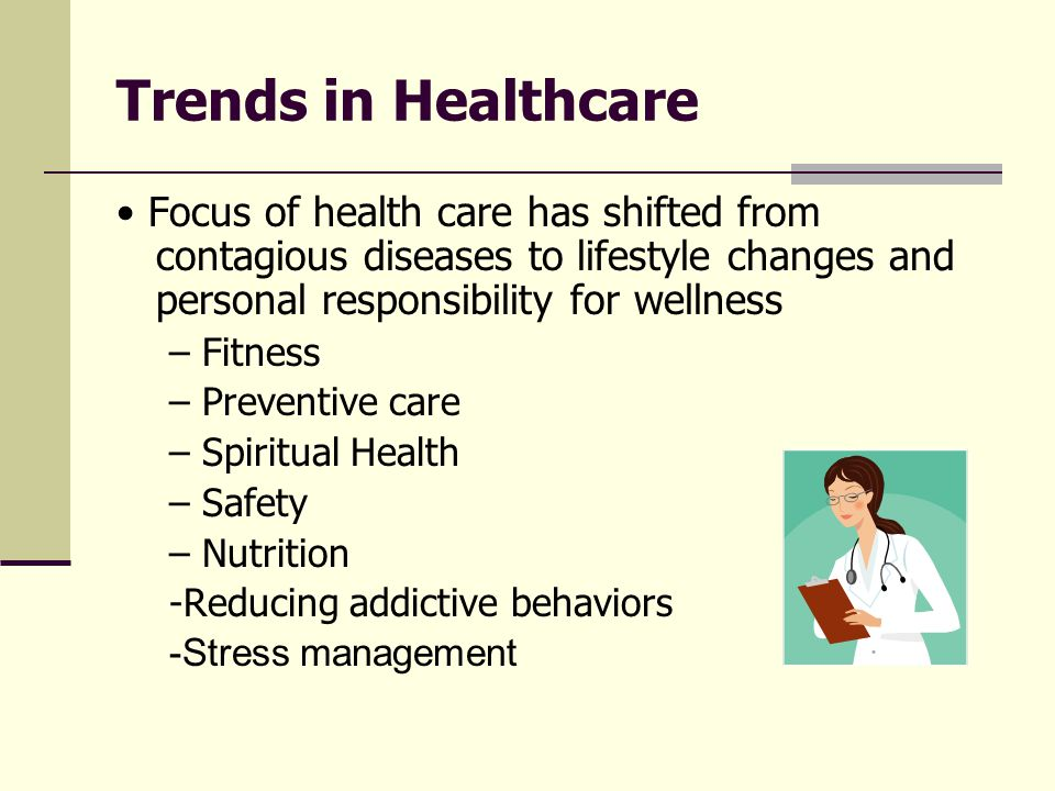 Trends in Healthcare • Focus of health care has shifted from contagious diseases to lifestyle changes and personal responsibility for wellness.