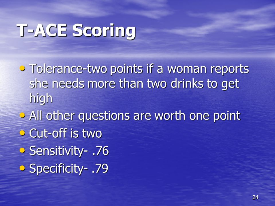 T-ACE Scoring Tolerance-two points if a woman reports she needs more than two drinks to get high. All other questions are worth one point.
