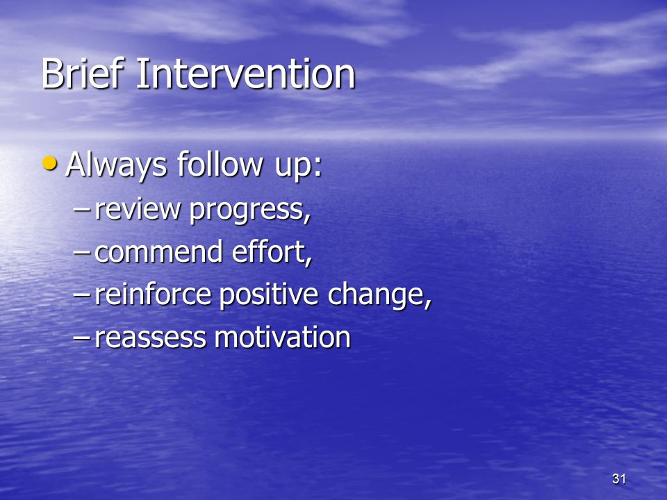 Brief Intervention Always follow up: review progress, commend effort,