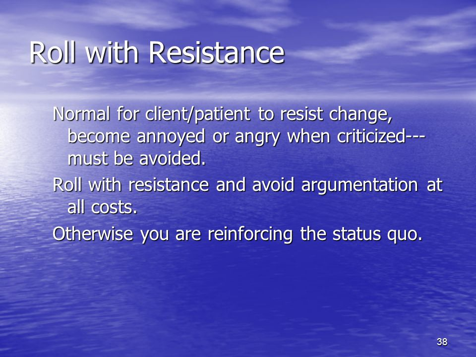 Roll with Resistance Normal for client/patient to resist change, become annoyed or angry when criticized---must be avoided.