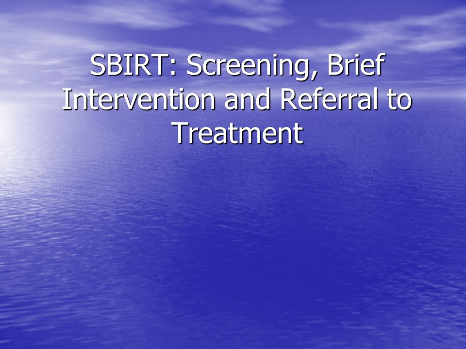 SBIRT: Screening, Brief Intervention and Referral to Treatment