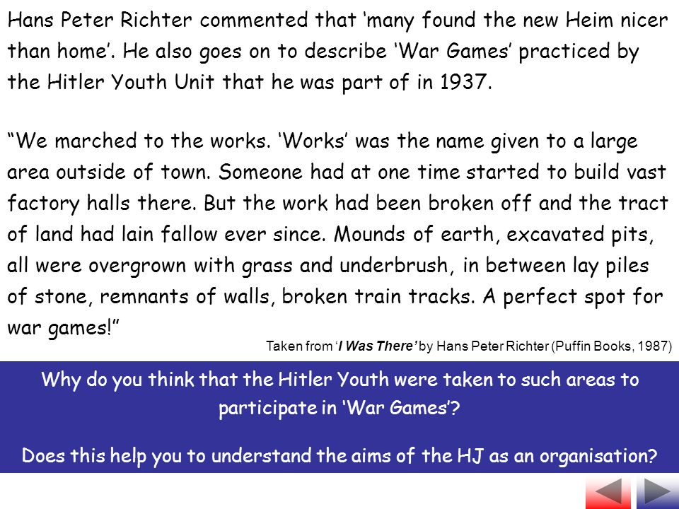 Hans Peter Richter commented that 'many found the new Heim nicer than home'. He also goes on to describe 'War Games' practiced by the Hitler Youth Unit that he was part of in 1937.
