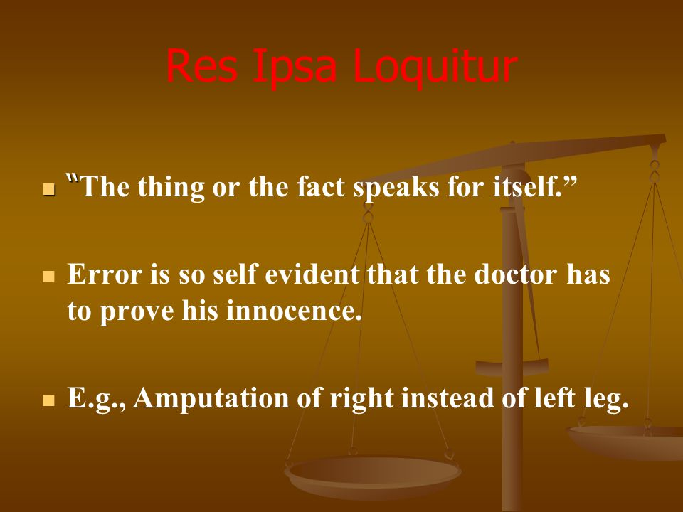 Res Ipsa Loquitur The thing or the fact speaks for itself.