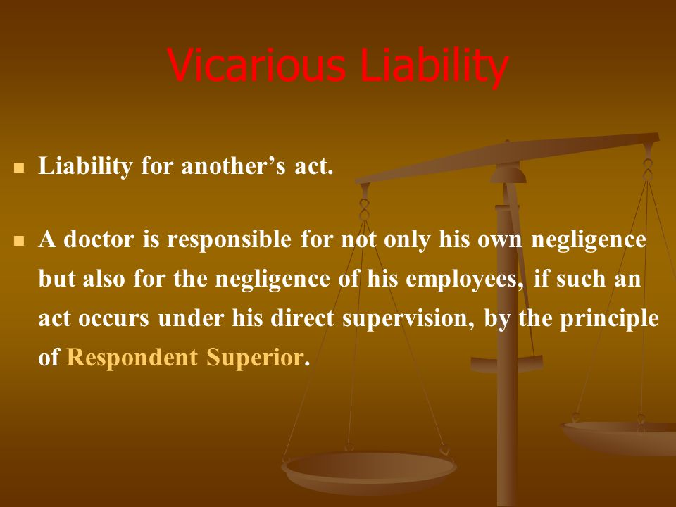 Vicarious Liability Liability for another's act.