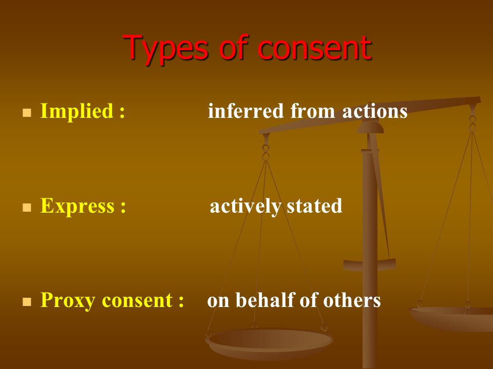 Types of consent Implied : inferred from actions