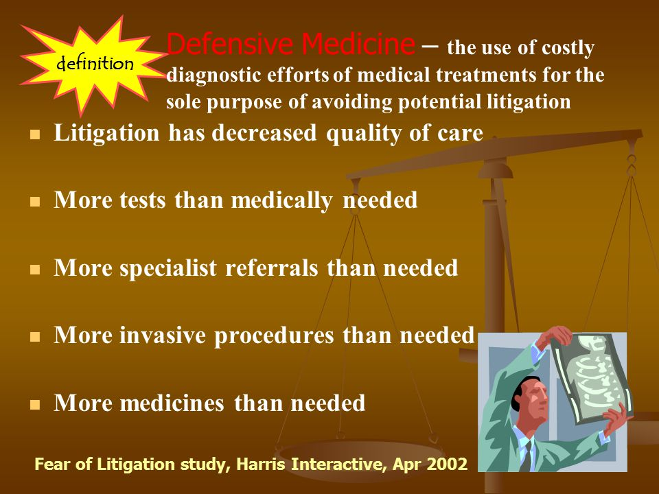 Defensive Medicine – the use of costly diagnostic efforts of medical treatments for the sole purpose of avoiding potential litigation