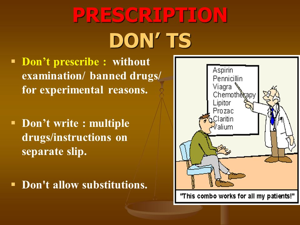 PRESCRIPTION DON' TS Don't prescribe : without examination/ banned drugs/ for experimental reasons.