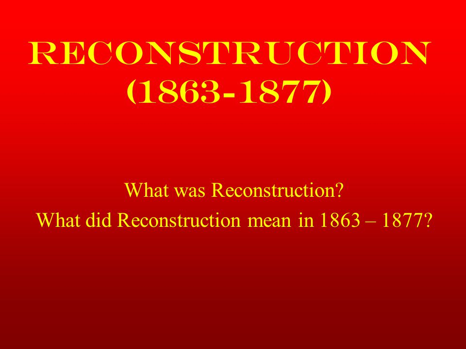 Reconstruction (1863-1877) What was Reconstruction