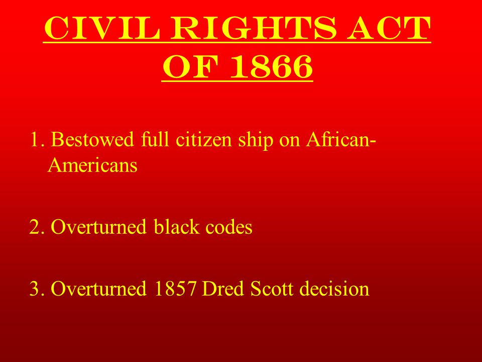 Civil Rights Act of 1866 1. Bestowed full citizen ship on African-Americans. 2. Overturned black codes.