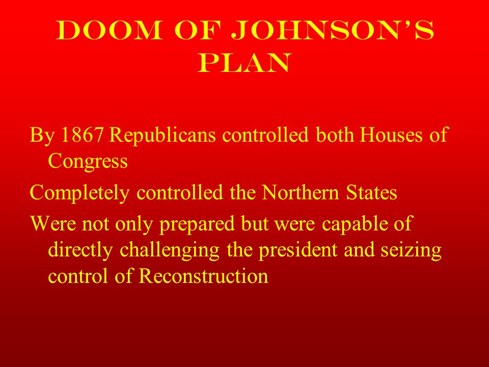 Doom of Johnson's Plan By 1867 Republicans controlled both Houses of Congress. Completely controlled the Northern States.