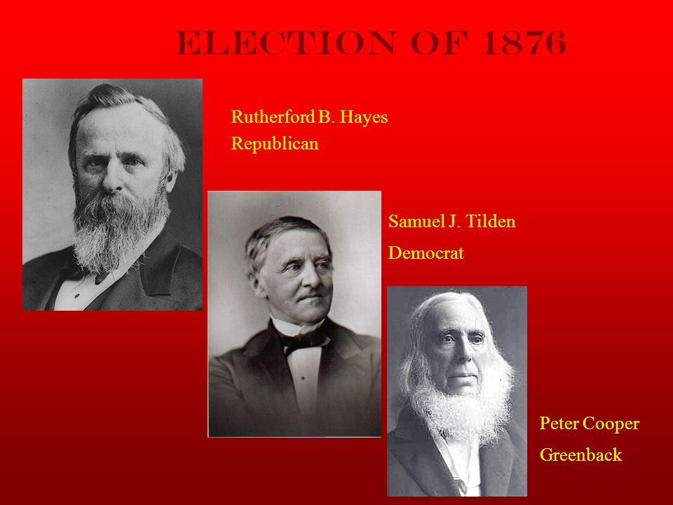 Election of 1876 Rutherford B. Hayes Republican Samuel J. Tilden