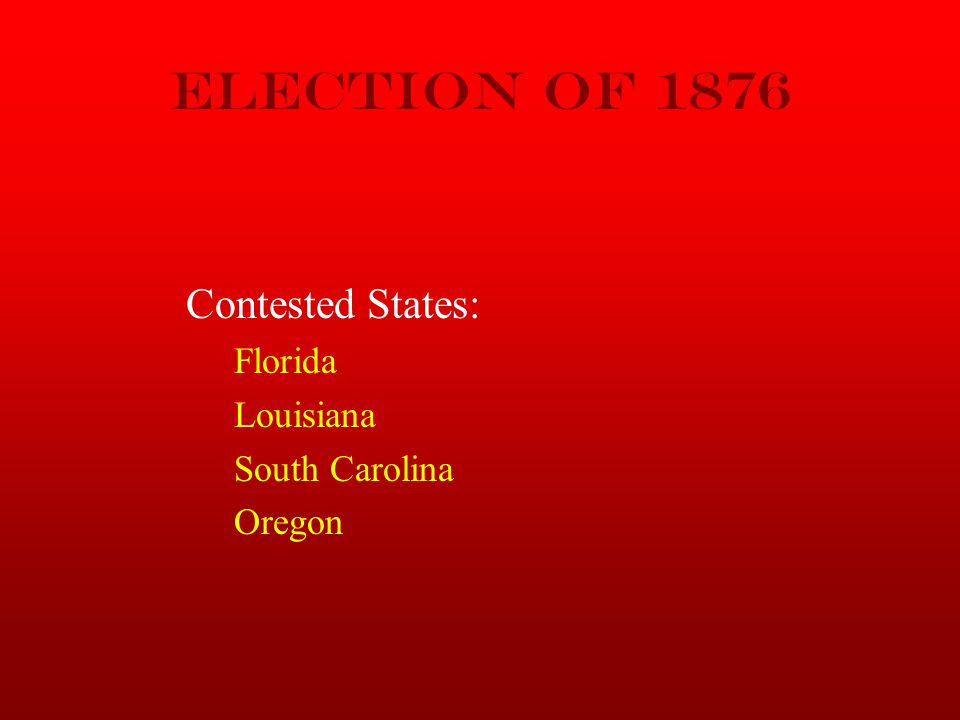 Election of 1876 Contested States: Florida Louisiana South Carolina