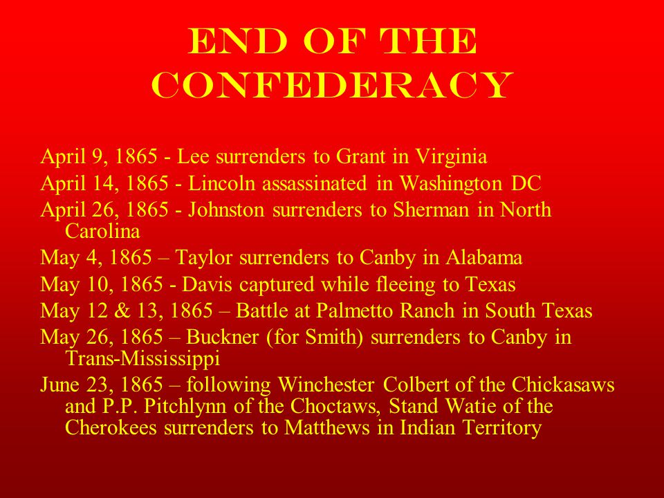 End of the Confederacy April 9, 1865 - Lee surrenders to Grant in Virginia. April 14, 1865 - Lincoln assassinated in Washington DC.