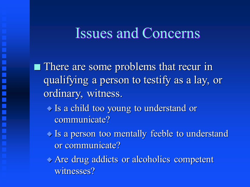 Issues and Concerns There are some problems that recur in qualifying a person to testify as a lay, or ordinary, witness.