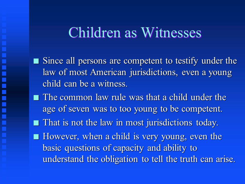 Children as Witnesses Since all persons are competent to testify under the law of most American jurisdictions, even a young child can be a witness.