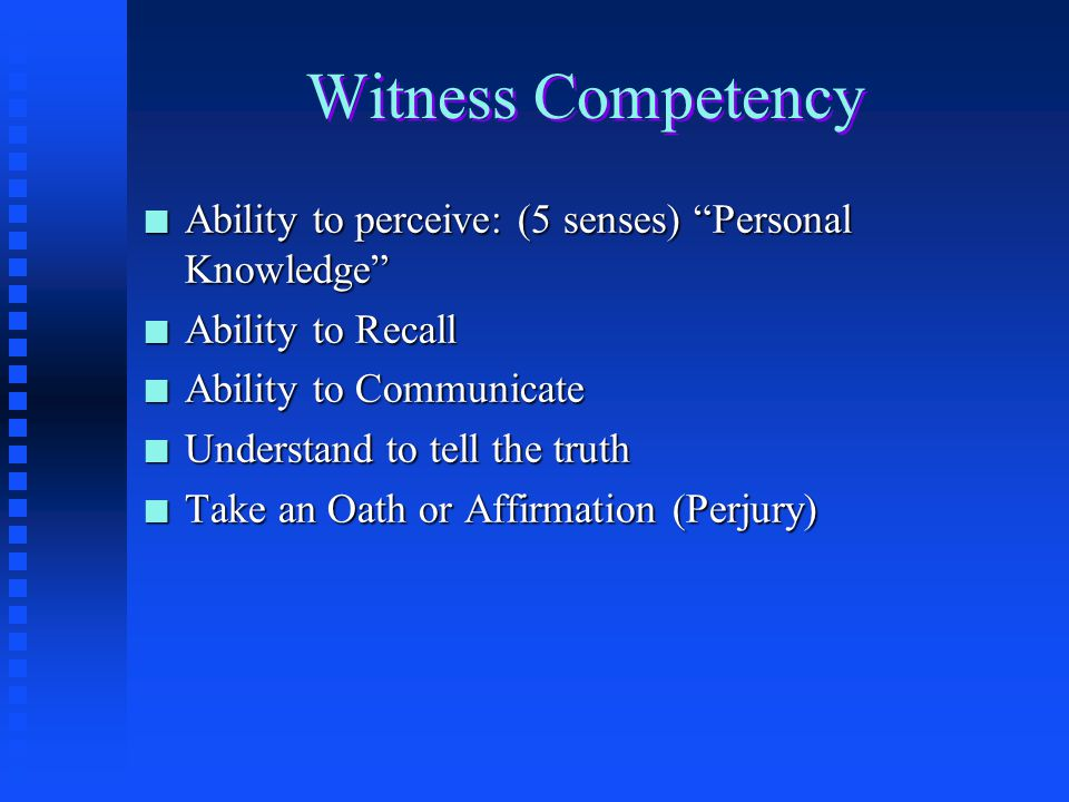 Witness Competency Ability to perceive: (5 senses) Personal Knowledge Ability to Recall. Ability to Communicate.