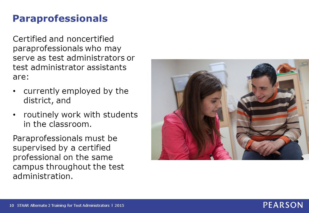 Paraprofessionals Certified and noncertified paraprofessionals who may serve as test administrators or test administrator assistants are:
