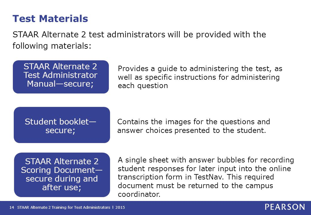 Test Materials STAAR Alternate 2 test administrators will be provided with the following materials: