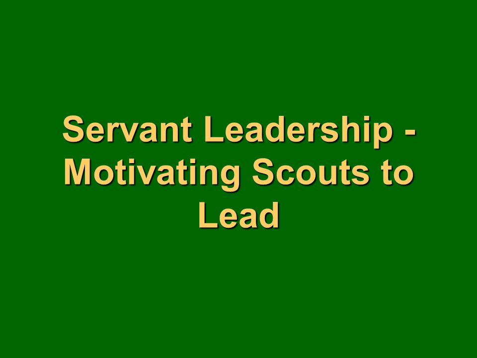 Servant Leadership - Motivating Scouts to Lead
