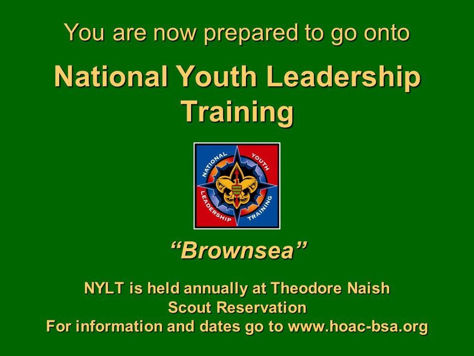 You are now prepared to go onto National Youth Leadership Training Brownsea NYLT is held annually at Theodore Naish Scout Reservation For information and dates go to www.hoac-bsa.org