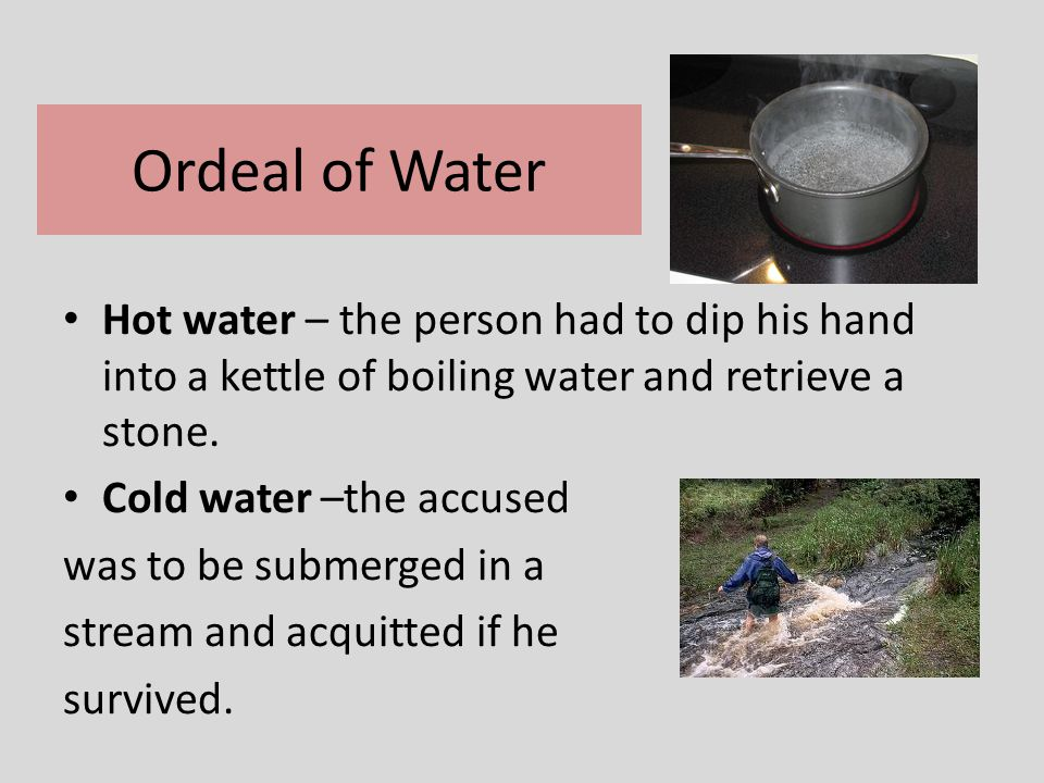 Ordeal of Water Hot water – the person had to dip his hand into a kettle of boiling water and retrieve a stone.