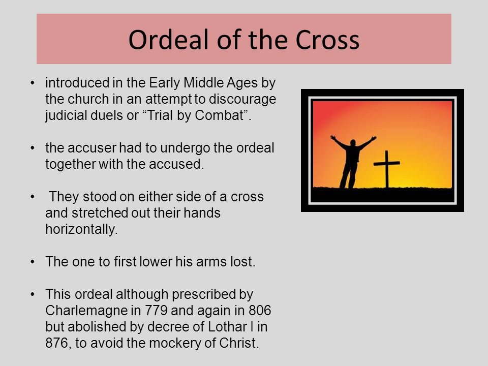 Ordeal of the Cross introduced in the Early Middle Ages by the church in an attempt to discourage judicial duels or Trial by Combat .