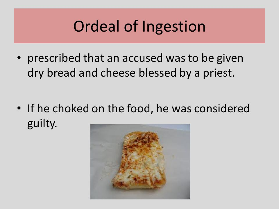 Ordeal of Ingestion prescribed that an accused was to be given dry bread and cheese blessed by a priest.