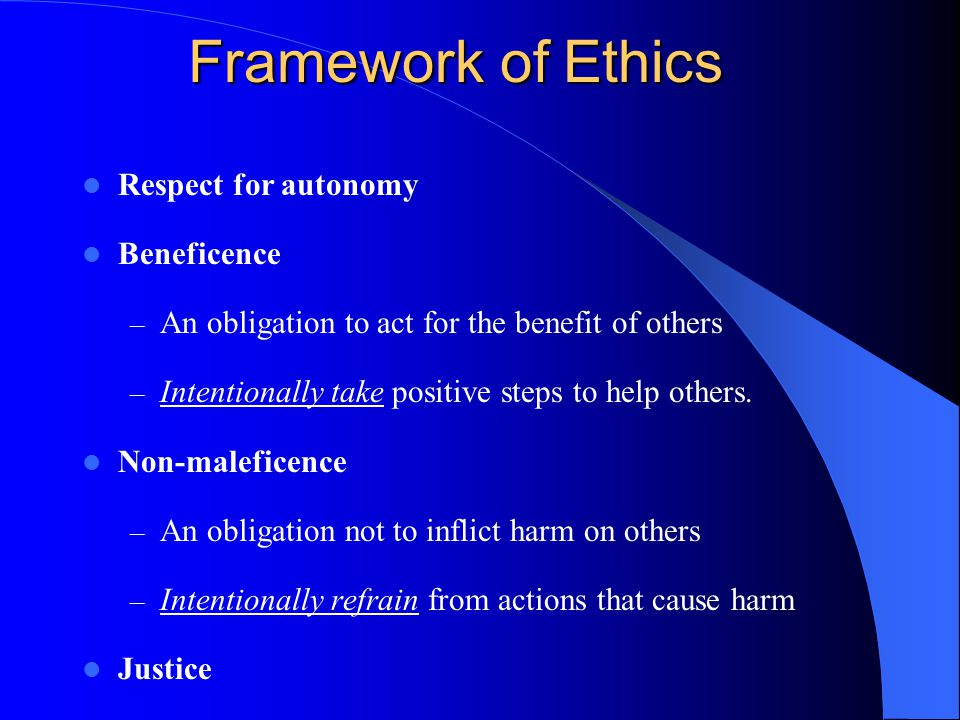 Framework of Ethics Respect for autonomy Beneficence